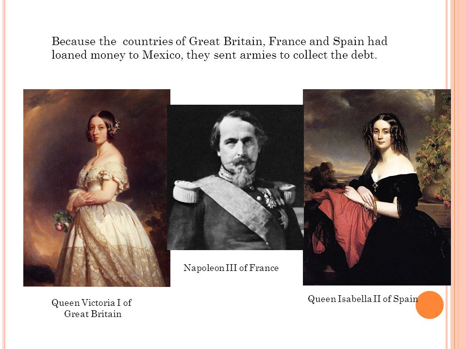 Because the countries of Great Britain, France and Spain had loaned money to Mexico, they sent armies to collect the debt.