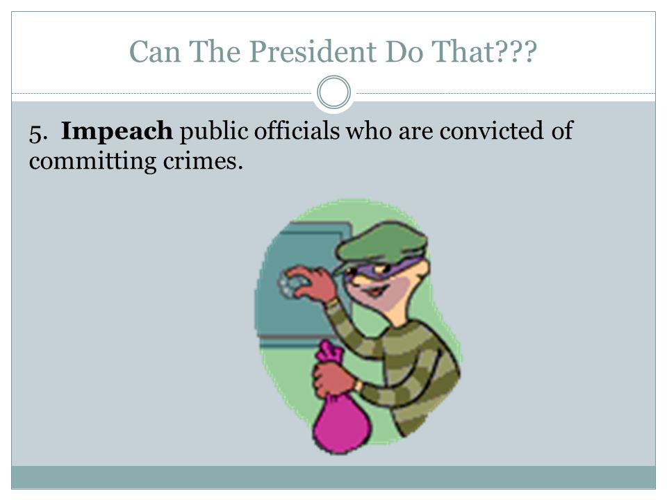 Can The President Do That 5. Impeach public officials who are convicted of committing crimes.