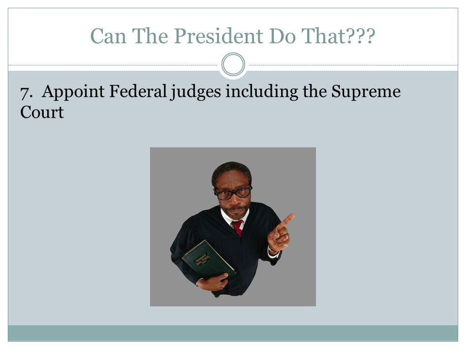 Can The President Do That 7. Appoint Federal judges including the Supreme Court