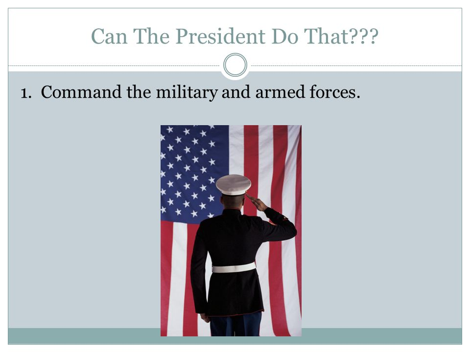 1. Command the military and armed forces.