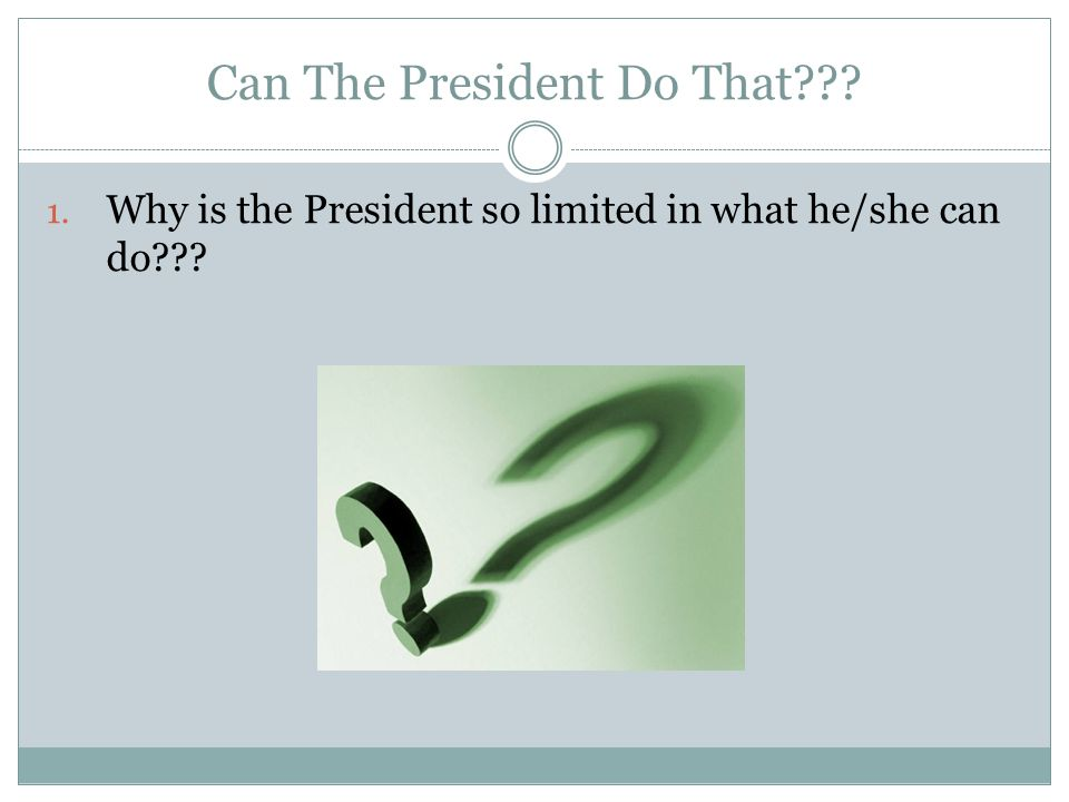 Can The President Do That??? 1. Why is the President so limited in what he/she can do???