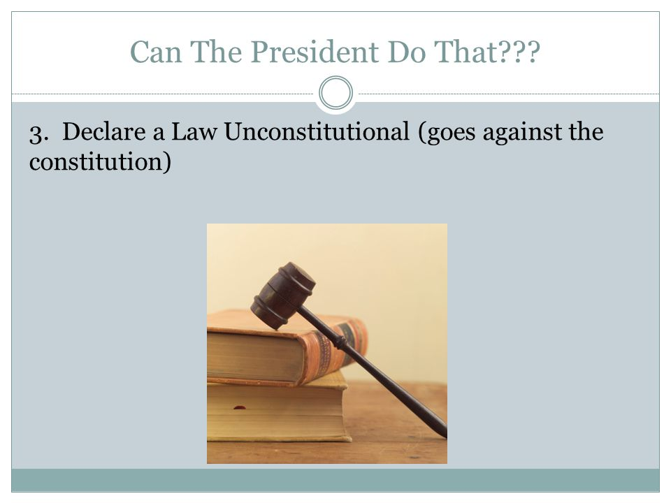 Can The President Do That 3. Declare a Law Unconstitutional (goes against the constitution)