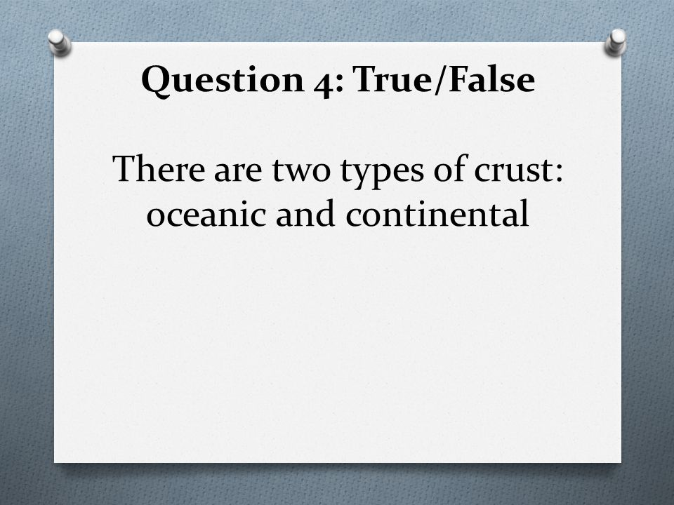 Question 4: True/False There are two types of crust: oceanic and continental