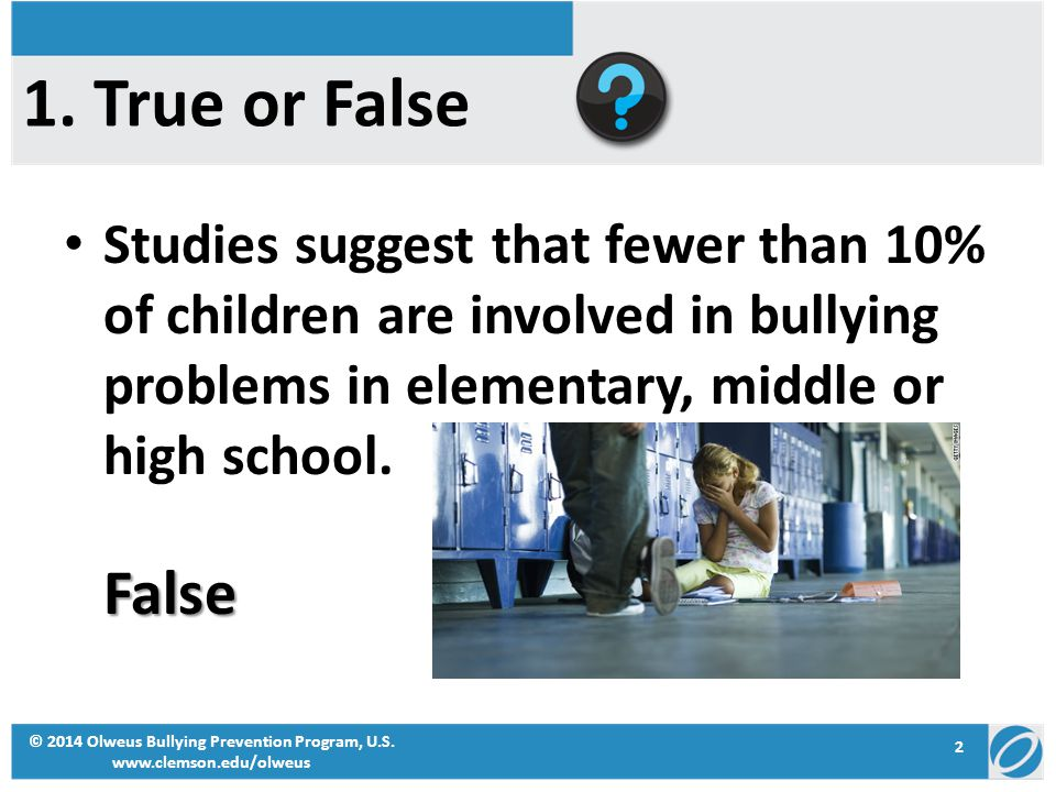 1. True or False Studies suggest that fewer than 10% of children are involved in bullying problems in elementary, middle or high school.False © 2014 O