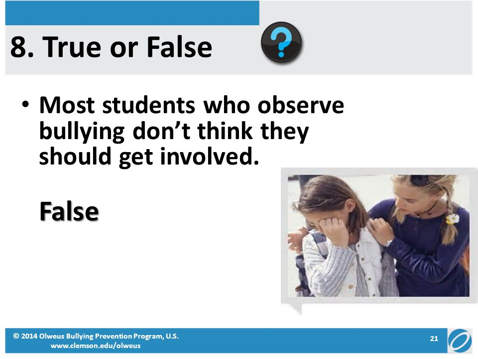 Most students who observe bullying don't think they should get involved.False © 2014 Olweus Bullying Prevention Program, U.S. www.clemson.edu/olweus 2