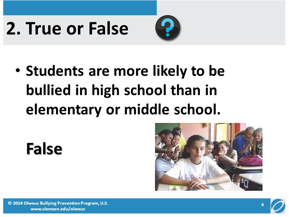 Students are more likely to be bullied in high school than in elementary or middle school.False © 2014 Olweus Bullying Prevention Program, U.S. www.cl