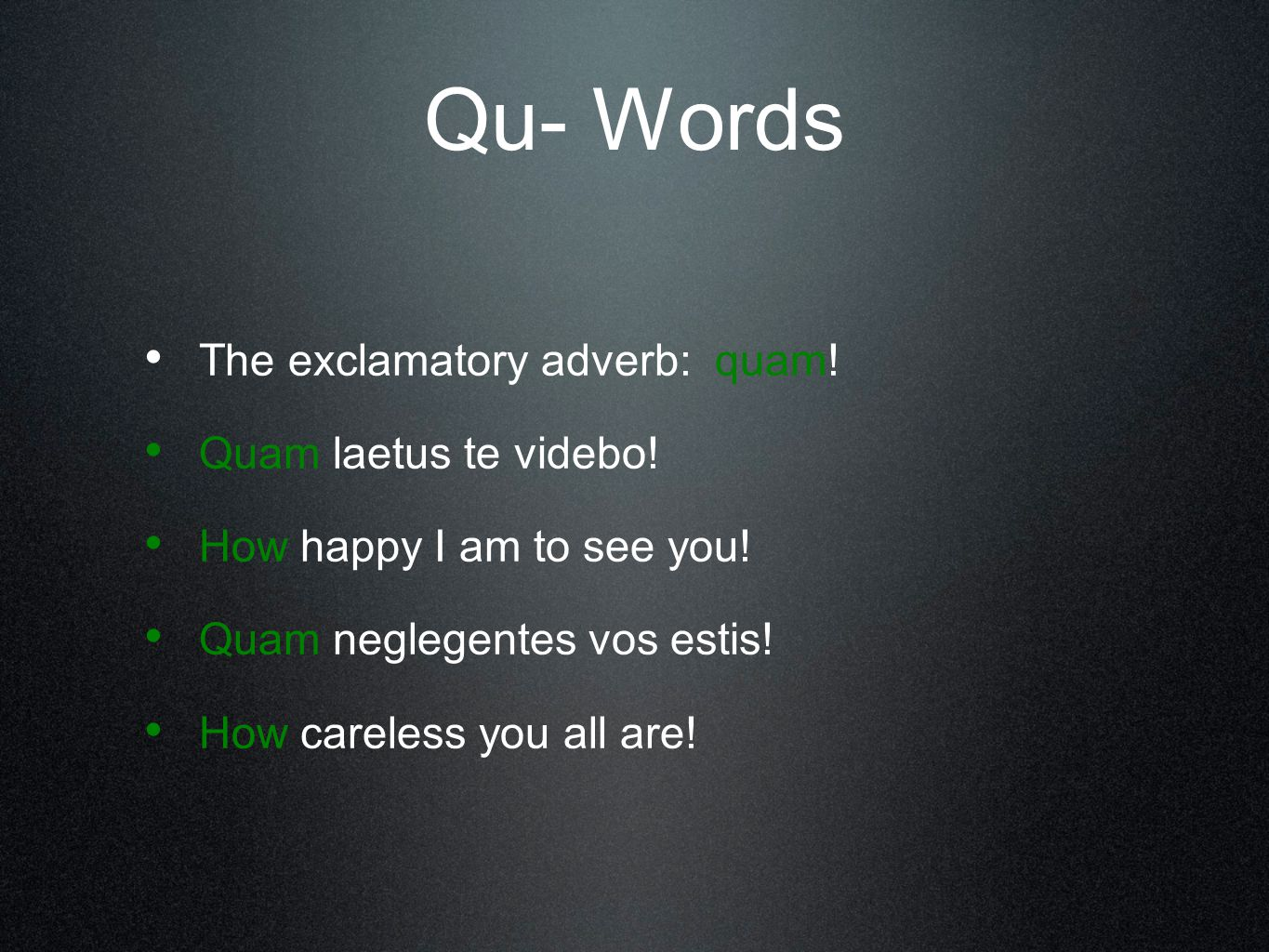 Qu- Words The exclamatory adverb: quam! Quam laetus te videbo! How happy I am to see you! Quam neglegentes vos estis! How careless you all are!