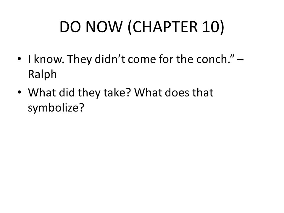 DO NOW (CHAPTER 10) I know. They didn't come for the conch. – Ralph What did they take.