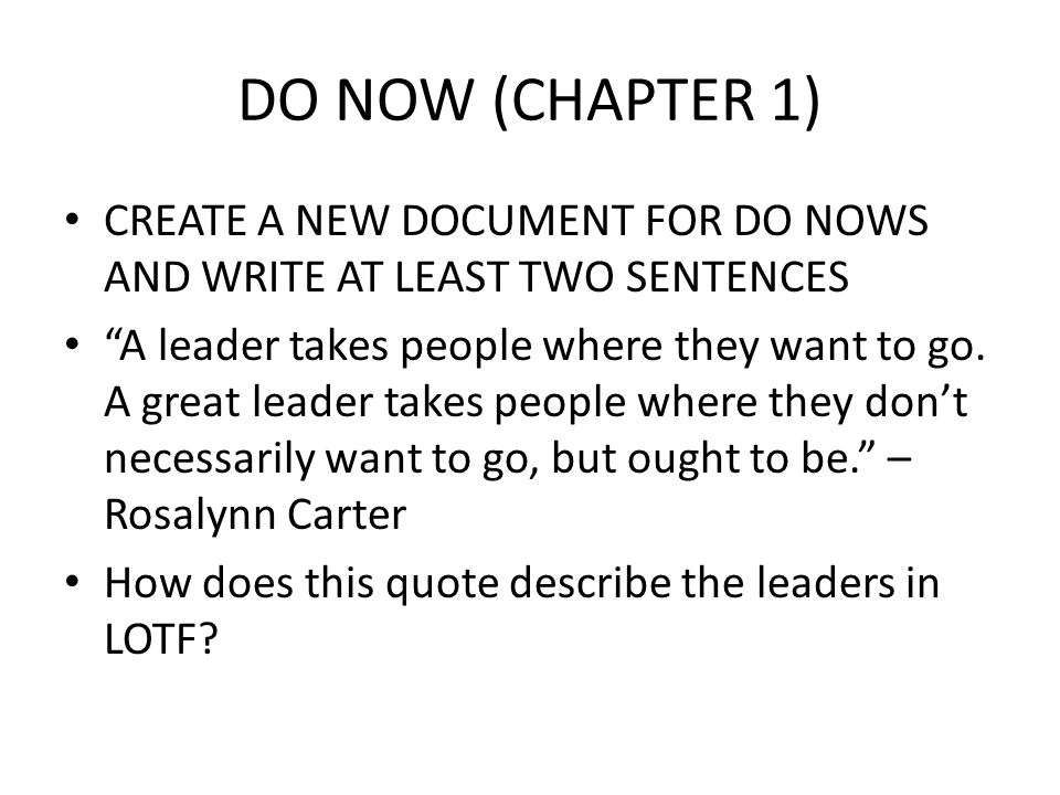 DO NOW (CHAPTER 1) CREATE A NEW DOCUMENT FOR DO NOWS AND WRITE AT LEAST TWO SENTENCES A leader takes people where they want to go.