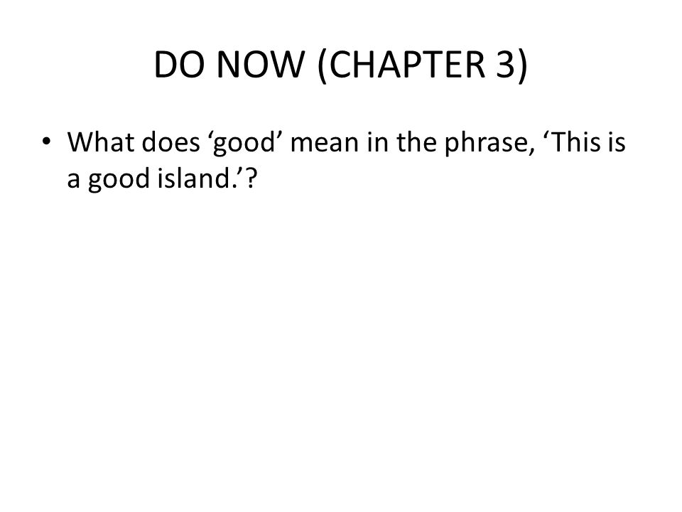 DO NOW (CHAPTER 3) What does 'good' mean in the phrase, 'This is a good island.'
