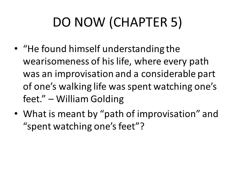 DO NOW (CHAPTER 5) He found himself understanding the wearisomeness of his life, where every path was an improvisation and a considerable part of one's walking life was spent watching one's feet. – William Golding What is meant by path of improvisation and spent watching one's feet