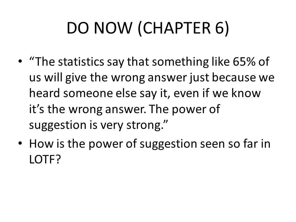 DO NOW (CHAPTER 6) The statistics say that something like 65% of us will give the wrong answer just because we heard someone else say it, even if we know it's the wrong answer.