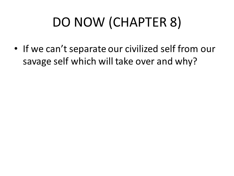 DO NOW (CHAPTER 8) If we can't separate our civilized self from our savage self which will take over and why