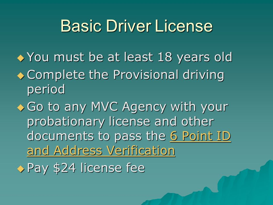 Adult Road For drivers ages 21 and up, MVC offers a three phase process:  Examination permit  Provisional license (minimum one year of restricted but unsupervised driving)  Basic driver license