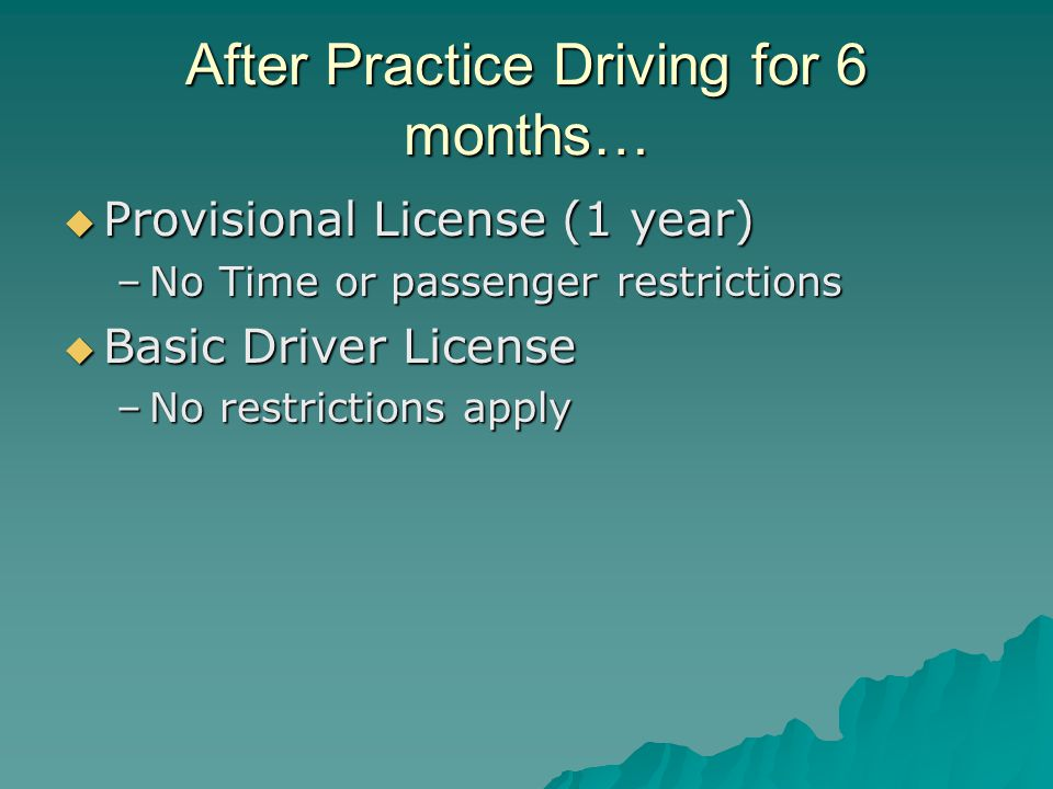 After Practice Driving for 6 months…  Provisional License (1 year) –No Time or passenger restrictions  Basic Driver License –No restrictions apply