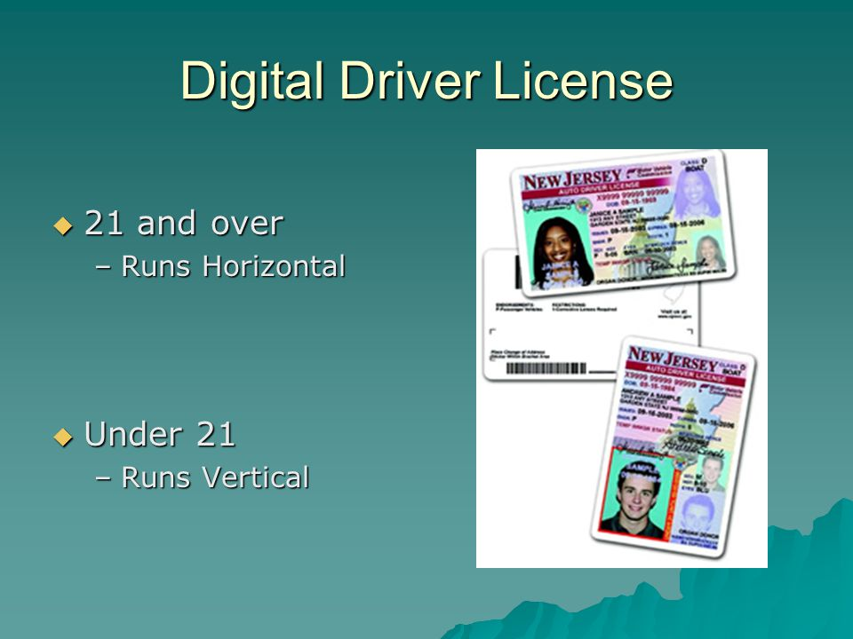 Digital Driver License  21 and over –Runs Horizontal  Under 21 –Runs Vertical