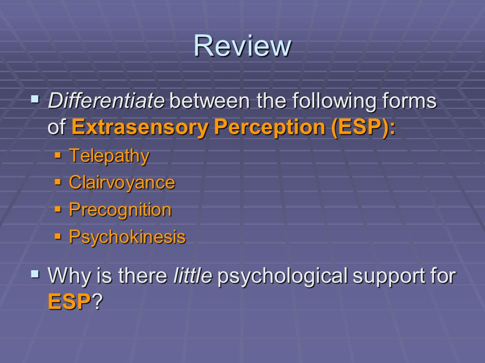 Review  Differentiate between the following forms of Extrasensory Perception (ESP):  Telepathy  Clairvoyance  Precognition  Psychokinesis  Why is there little psychological support for ESP
