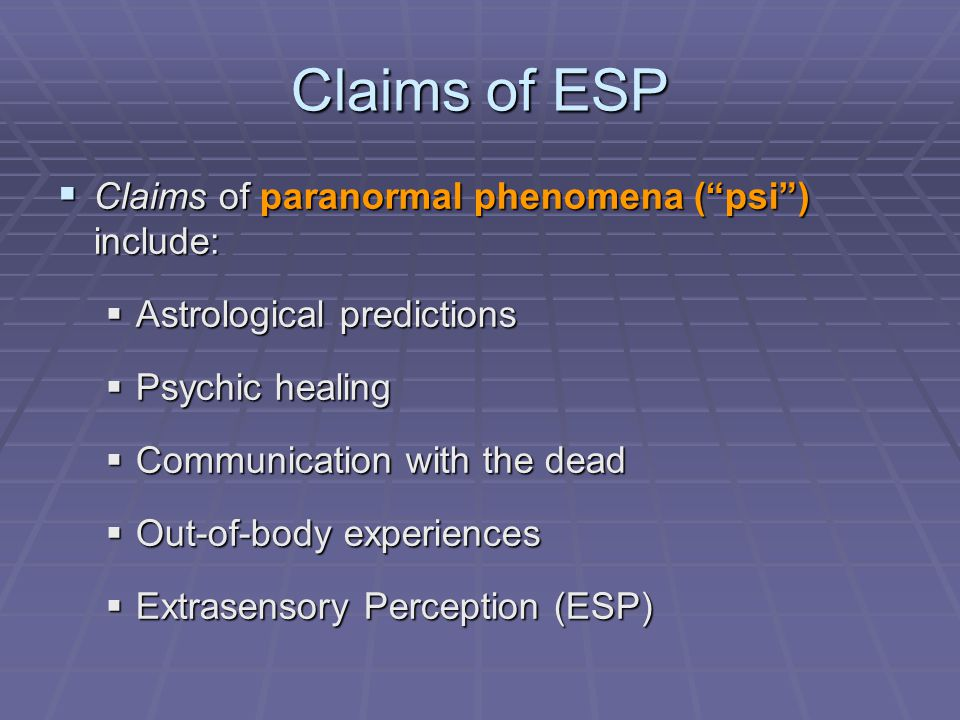 Claims of ESP  Claims of paranormal phenomena ( psi ) include:  Astrological predictions  Psychic healing  Communication with the dead  Out-of-body experiences  Extrasensory Perception (ESP)
