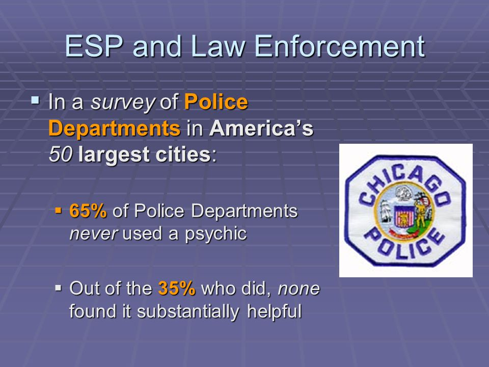 ESP and Law Enforcement  In a survey of Police Departments in America's 50 largest cities:  65% of Police Departments never used a psychic  Out of the 35% who did, none found it substantially helpful