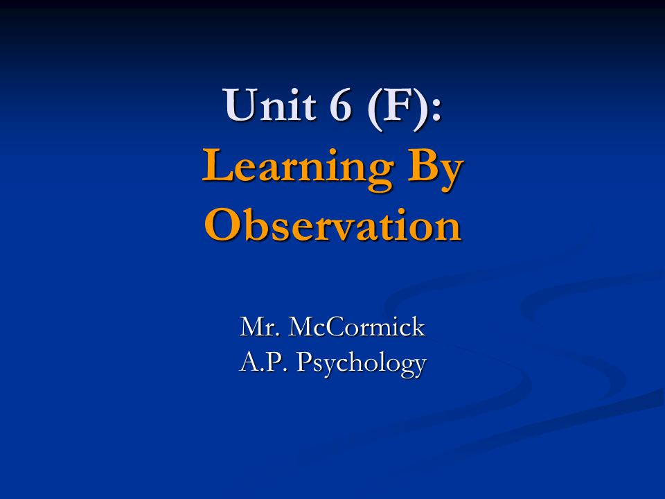 Unit 6 (F): Learning By Observation Mr. McCormick A.P. Psychology