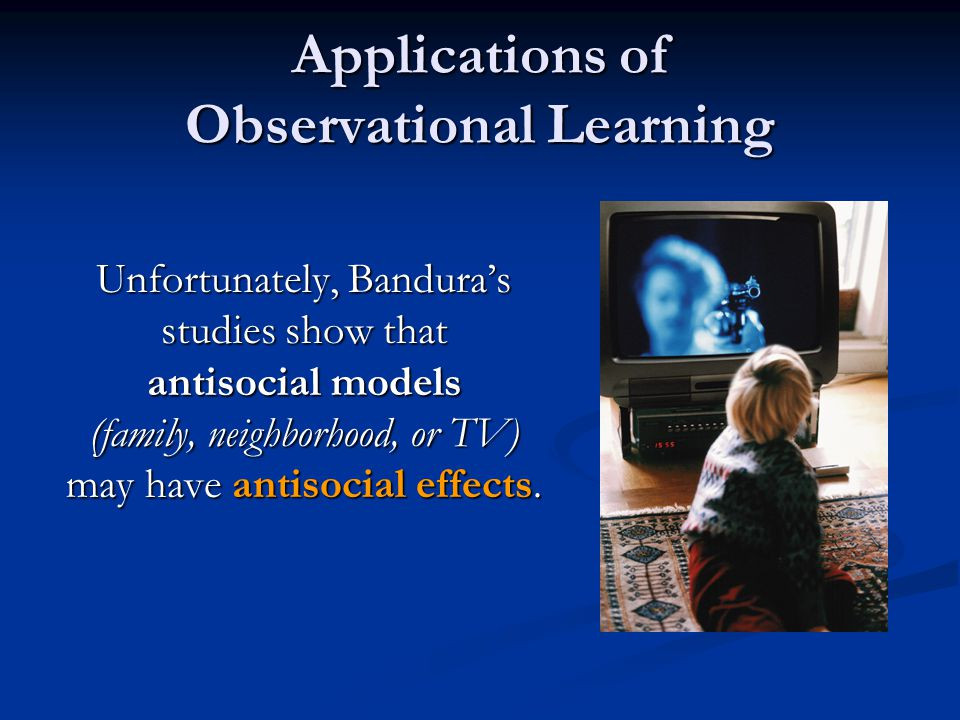 Applications of Observational Learning Unfortunately, Bandura's studies show that antisocial models (family, neighborhood, or TV) may have antisocial