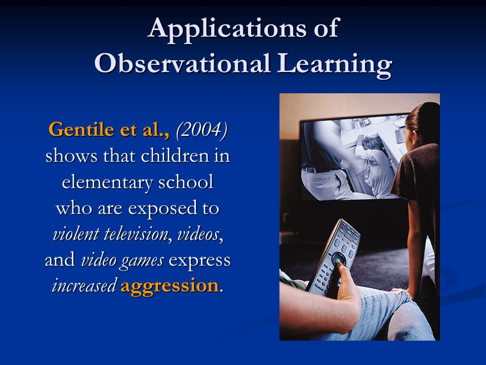 Applications of Observational Learning Gentile et al., (2004) shows that children in elementary school who are exposed to violent television, videos,