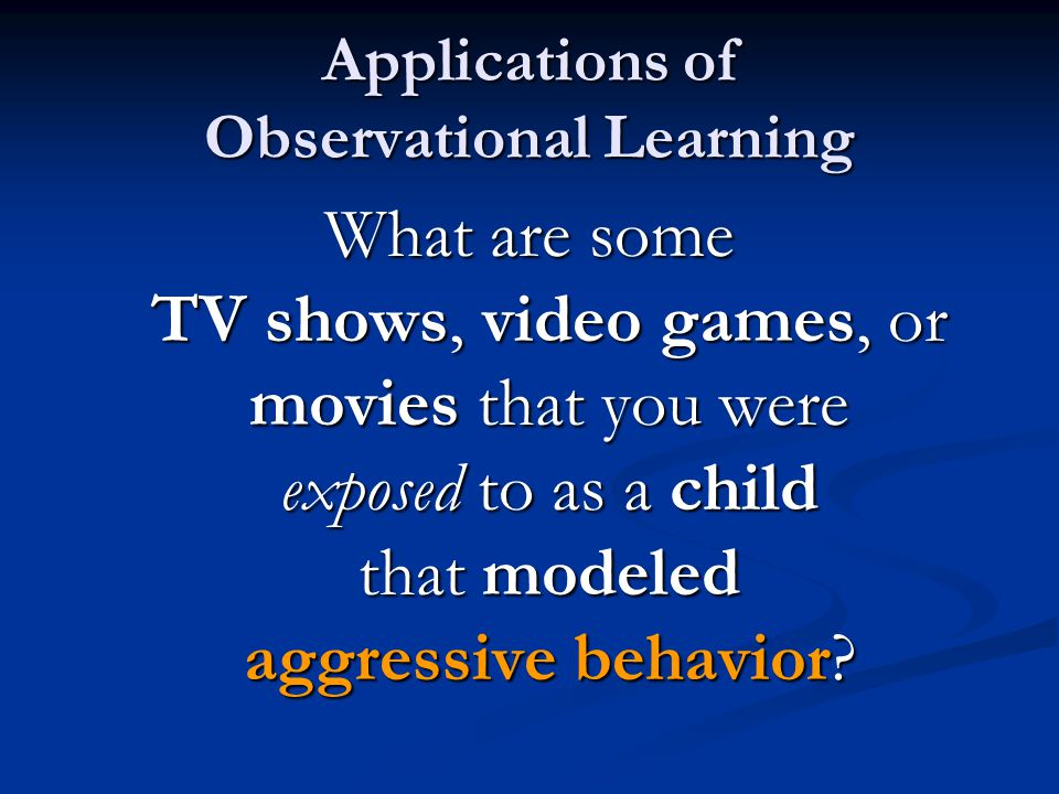 Applications of Observational Learning What are some TV shows, video games, or movies that you were exposed to as a child that modeled aggressive beha