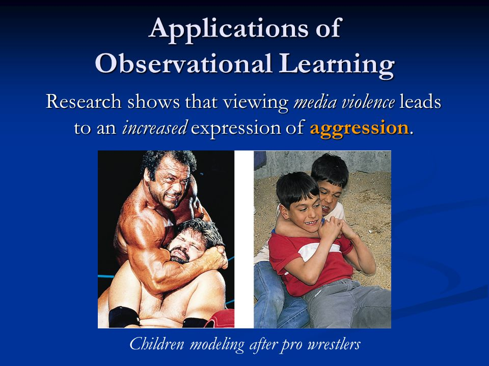 Applications of Observational Learning Research shows that viewing media violence leads to an increased expression of aggression. Children modeling af