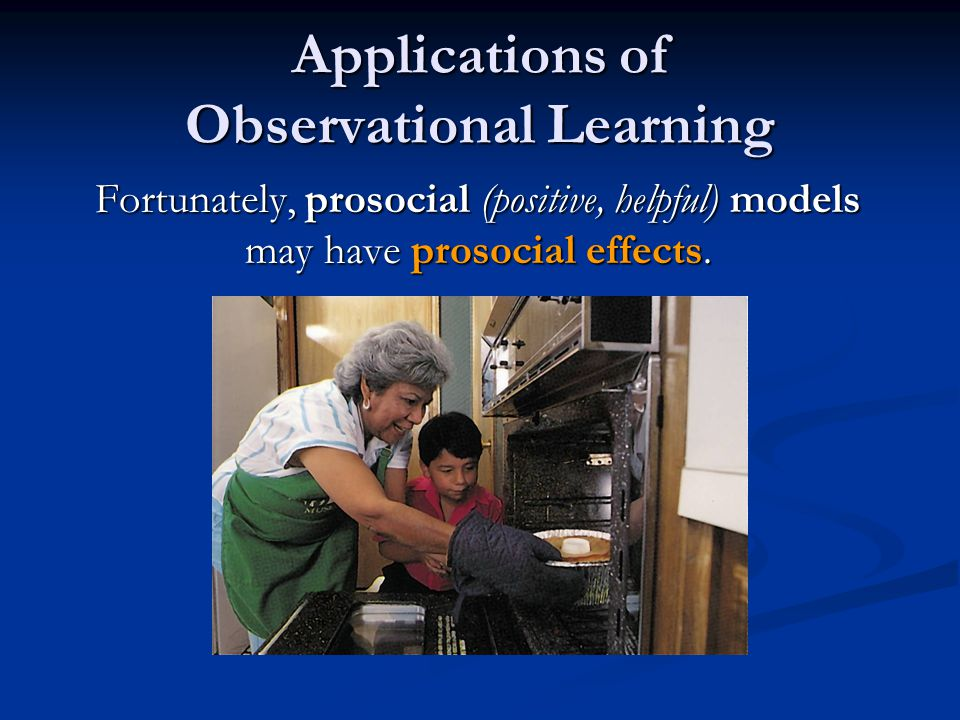 Applications of Observational Learning Fortunately, prosocial (positive, helpful) models may have prosocial effects.