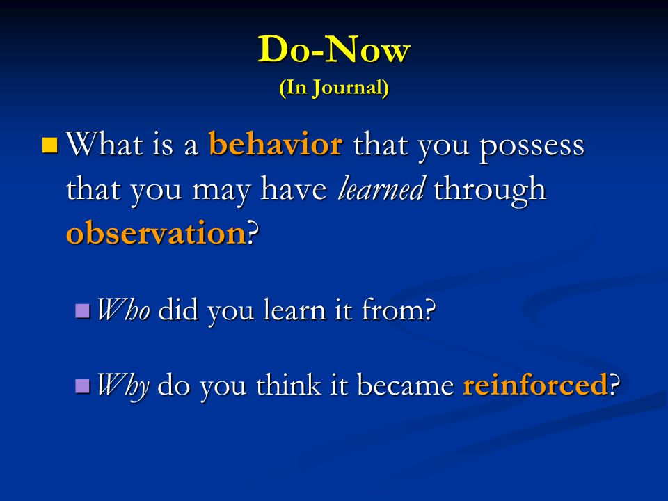 Do-Now (In Journal) What is a behavior that you possess that you may have learned through observation? What is a behavior that you possess that you ma