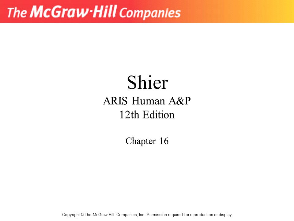 Shier ARIS Human A&P 12th Edition Chapter 16 Copyright © The McGraw-Hill Companies, Inc. Permission required for reproduction or display.