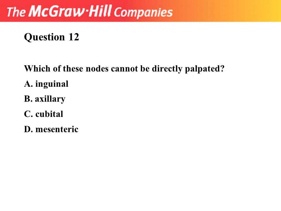 Question 12 Which of these nodes cannot be directly palpated? A. inguinal B. axillary C. cubital D. mesenteric