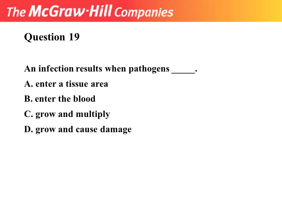 Question 19 An infection results when pathogens _____. A. enter a tissue area B. enter the blood C. grow and multiply D. grow and cause damage