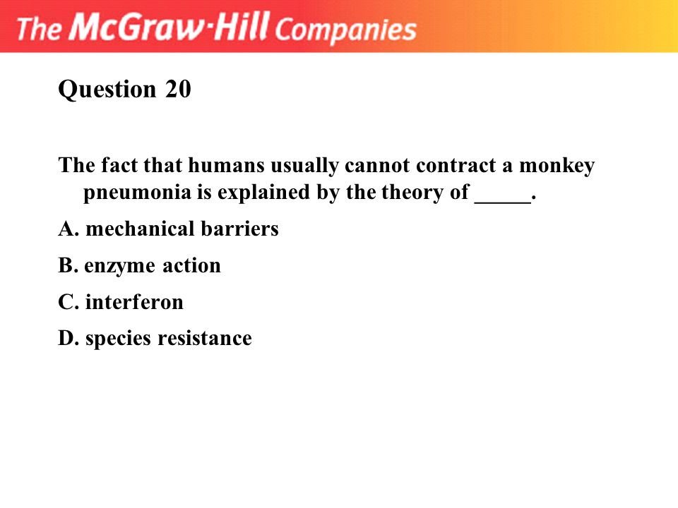Question 20 The fact that humans usually cannot contract a monkey pneumonia is explained by the theory of _____. A. mechanical barriers B. enzyme acti