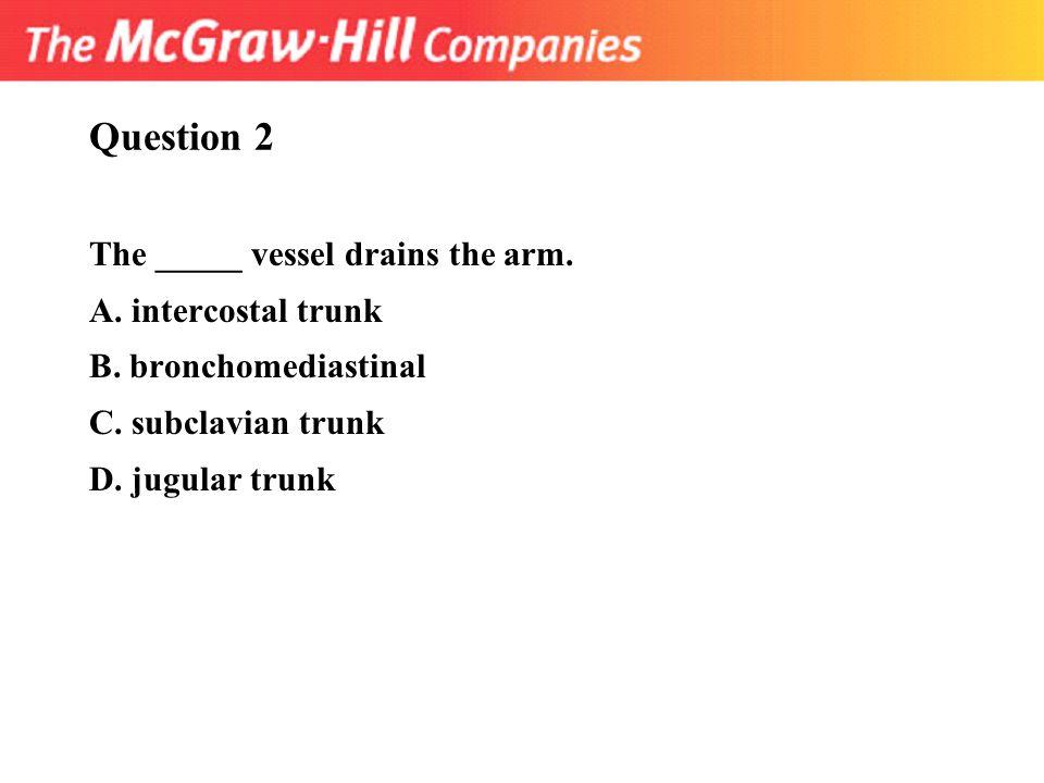 Question 2 The _____ vessel drains the arm. A. intercostal trunk B. bronchomediastinal C. subclavian trunk D. jugular trunk