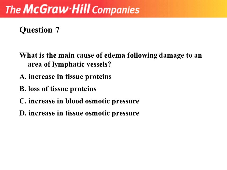 Question 7 What is the main cause of edema following damage to an area of lymphatic vessels? A. increase in tissue proteins B. loss of tissue proteins