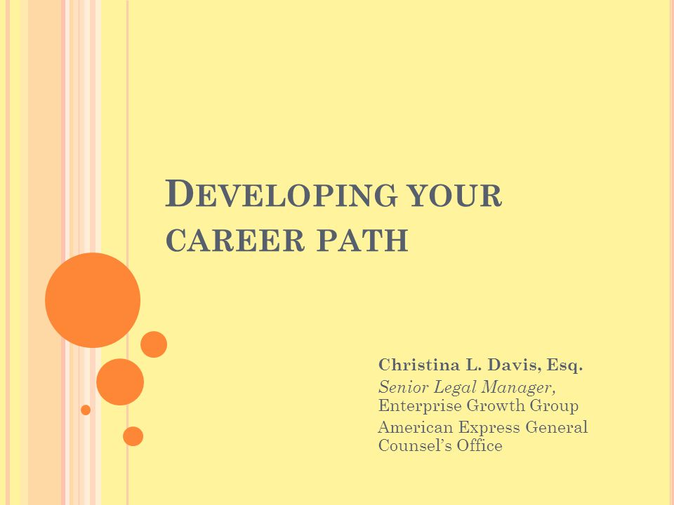D EVELOPING YOUR CAREER PATH Christina L. Davis, Esq. Senior Legal Manager, Enterprise Growth Group American Express General Counsel's Office