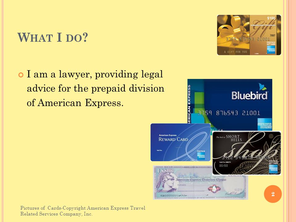 W HAT I DO . I am a lawyer, providing legal advice for the prepaid division of American Express.