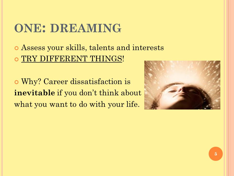 ONE : DREAMING Assess your skills, talents and interests TRY DIFFERENT THINGS.