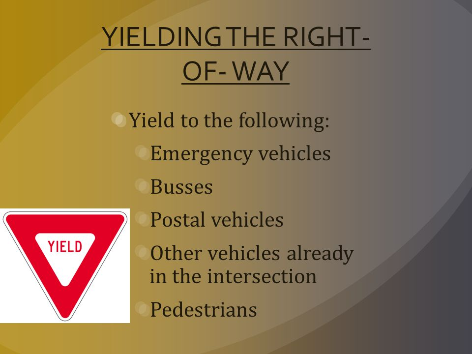 YIELDING THE RIGHT- OF- WAY Yield to the following: Emergency vehicles Busses Postal vehicles Other vehicles already in the intersection Pedestrians