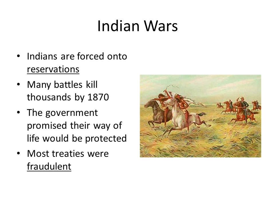 Indian Wars Indians are forced onto reservations Many battles kill thousands by 1870 The government promised their way of life would be protected Most