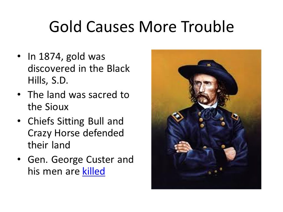 Gold Causes More Trouble In 1874, gold was discovered in the Black Hills, S.D. The land was sacred to the Sioux Chiefs Sitting Bull and Crazy Horse de