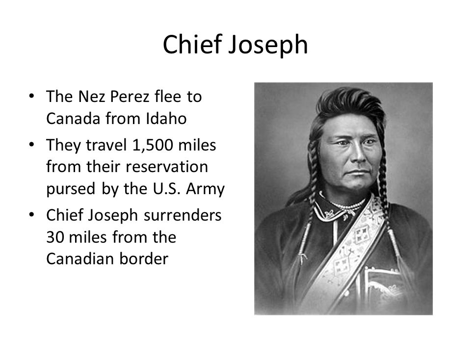 Chief Joseph The Nez Perez flee to Canada from Idaho They travel 1,500 miles from their reservation pursed by the U.S. Army Chief Joseph surrenders 30