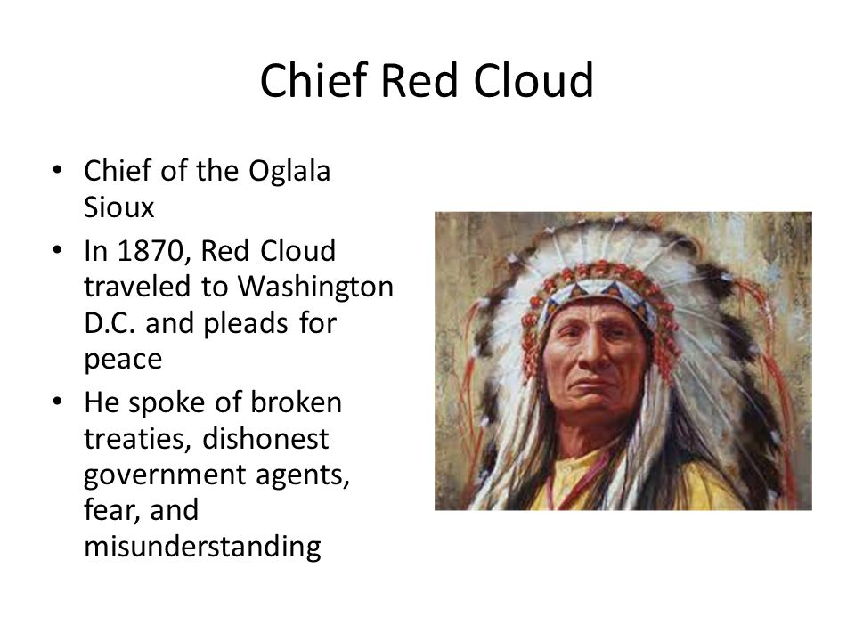 Chief Red Cloud Chief of the Oglala Sioux In 1870, Red Cloud traveled to Washington D.C. and pleads for peace He spoke of broken treaties, dishonest g