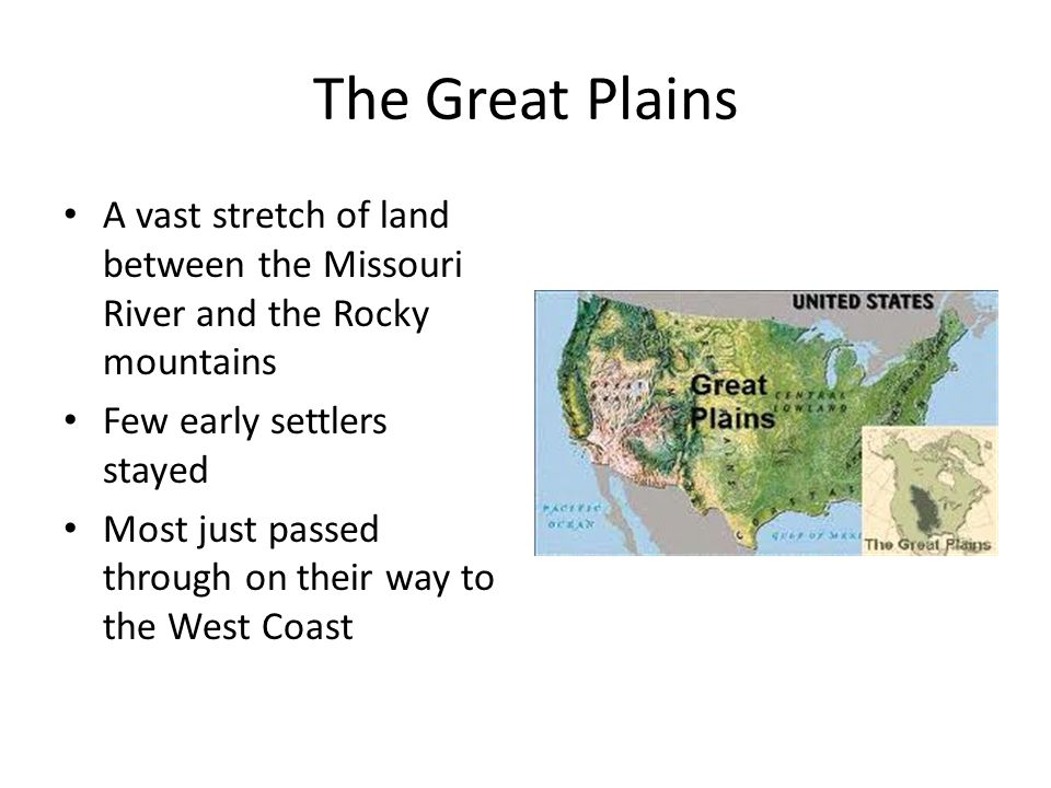 The Great Plains A vast stretch of land between the Missouri River and the Rocky mountains Few early settlers stayed Most just passed through on their