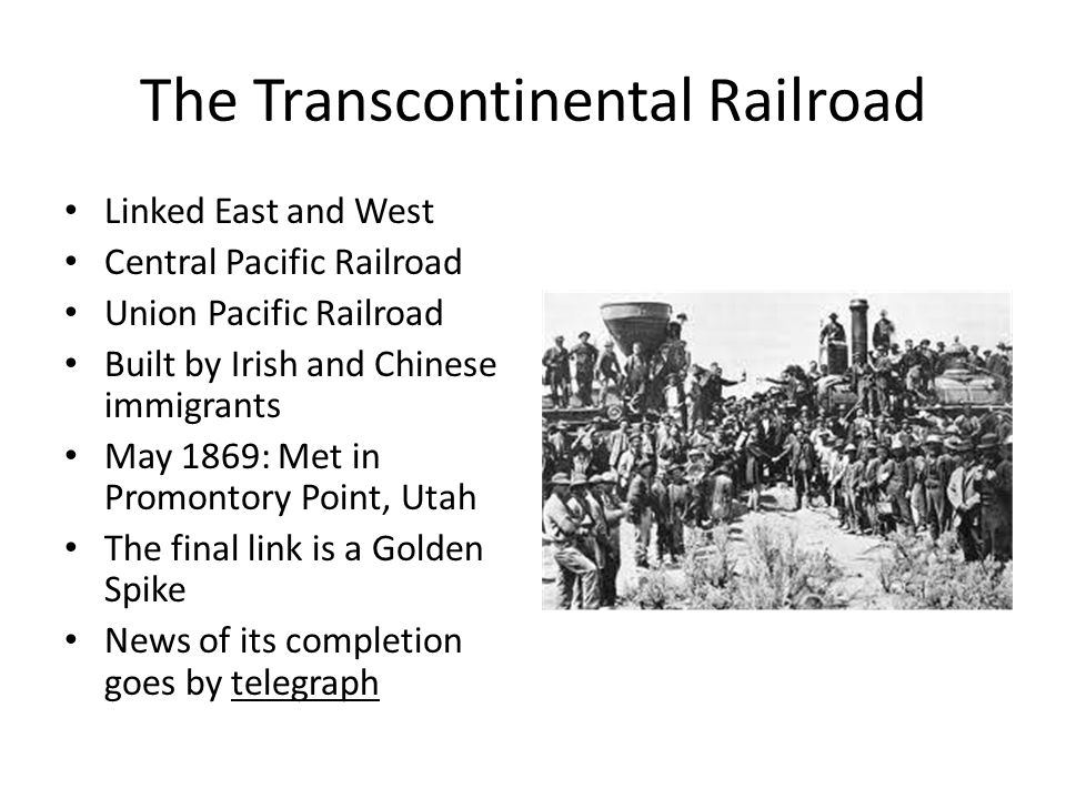 The Transcontinental Railroad Linked East and West Central Pacific Railroad Union Pacific Railroad Built by Irish and Chinese immigrants May 1869: Met