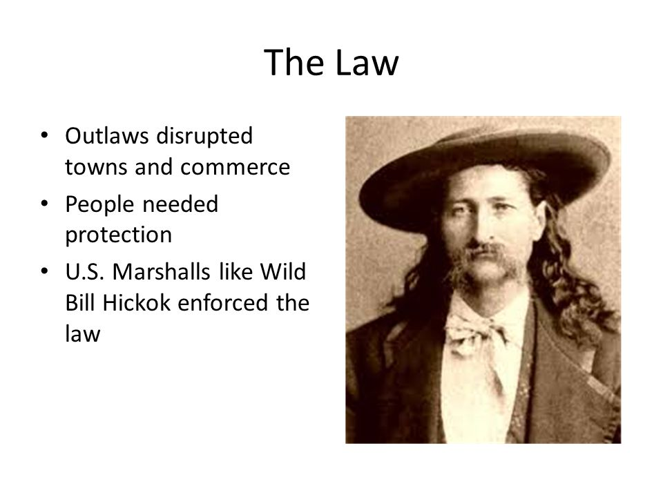 The Law Outlaws disrupted towns and commerce People needed protection U.S. Marshalls like Wild Bill Hickok enforced the law
