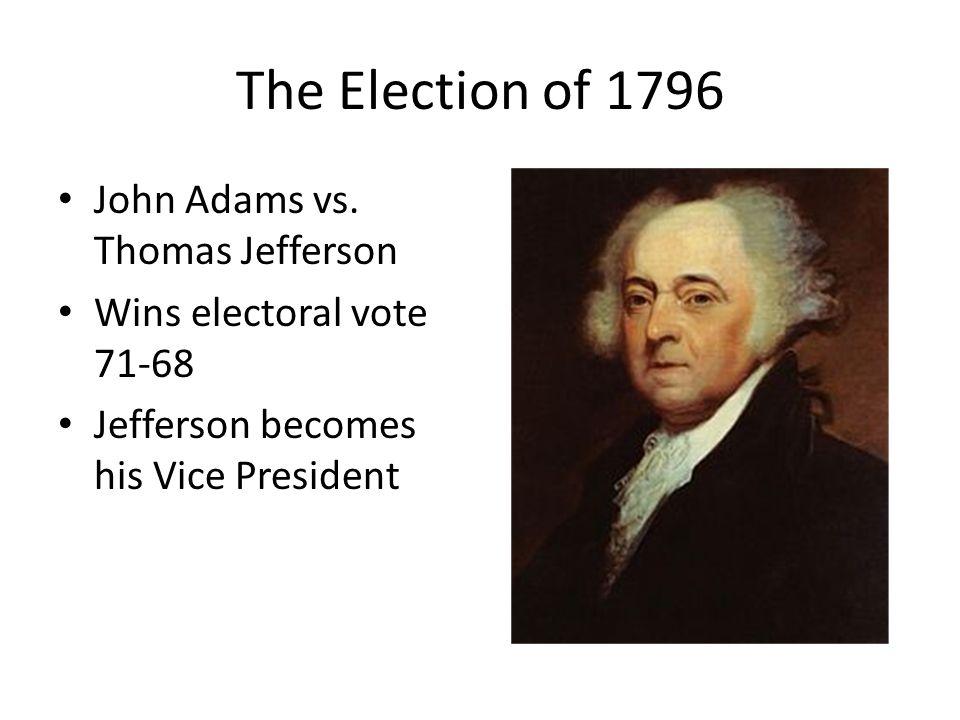 The Election of 1796 John Adams vs. Thomas Jefferson Wins electoral vote 71-68 Jefferson becomes his Vice President