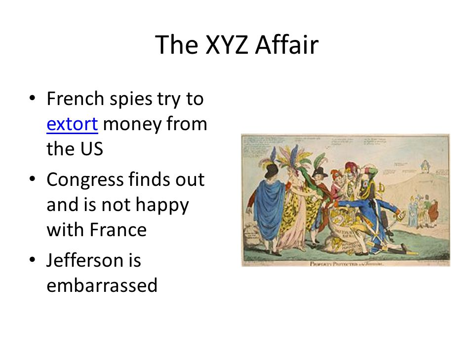 The XYZ Affair French spies try to extort money from the US extort Congress finds out and is not happy with France Jefferson is embarrassed