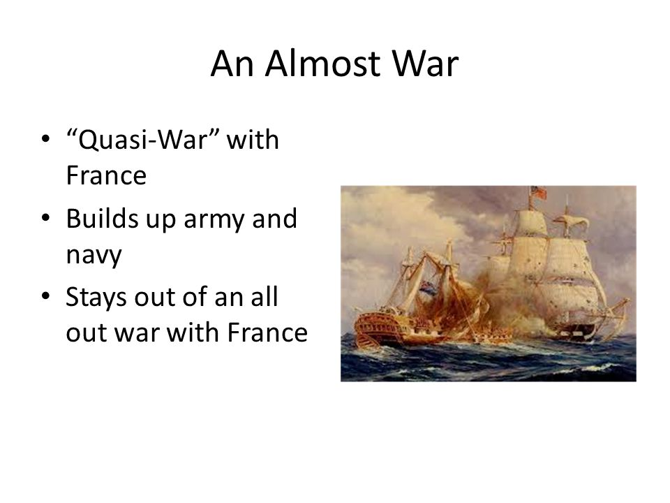 An Almost War Quasi-War with France Builds up army and navy Stays out of an all out war with France